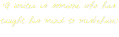 'A writer is someone who has  taught his mind to misbehave.'  Oscar Wilde